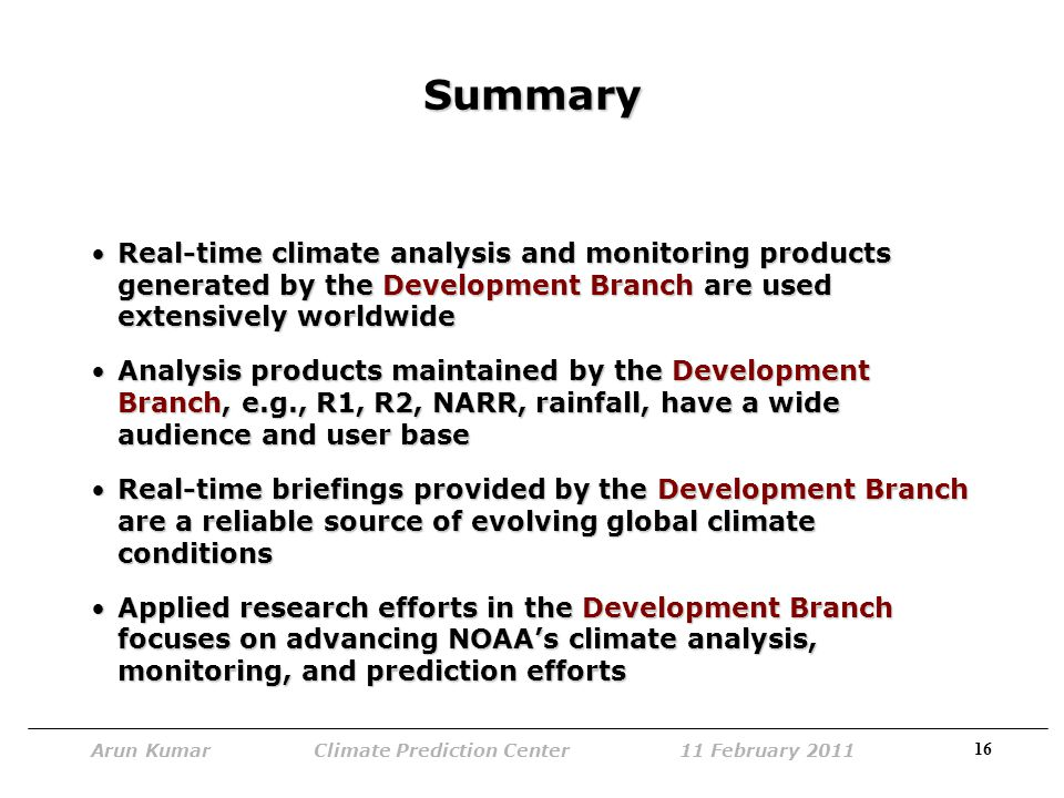 16 Arun Kumar Climate Prediction Center 11 February 2011 Summary Real-time climate analysis and monitoring products generated by the Development Branch are used extensively worldwideReal-time climate analysis and monitoring products generated by the Development Branch are used extensively worldwide Analysis products maintained by the Development Branch, e.g., R1, R2, NARR, rainfall, have a wide audience and user baseAnalysis products maintained by the Development Branch, e.g., R1, R2, NARR, rainfall, have a wide audience and user base Real-time briefings provided by the Development Branch are a reliable source of evolving global climate conditionsReal-time briefings provided by the Development Branch are a reliable source of evolving global climate conditions Applied research efforts in the Development Branch focuses on advancing NOAA's climate analysis, monitoring, and prediction effortsApplied research efforts in the Development Branch focuses on advancing NOAA's climate analysis, monitoring, and prediction efforts