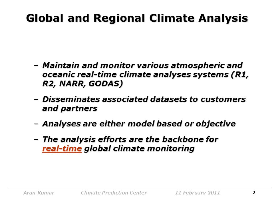 3 Arun Kumar Climate Prediction Center 11 February 2011 Global and Regional Climate Analysis –Maintain and monitor various atmospheric and oceanic real-time climate analyses systems (R1, R2, NARR, GODAS) –Disseminates associated datasets to customers and partners –Analyses are either model based or objective –The analysis efforts are the backbone for real-time global climate monitoring