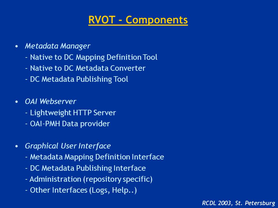 RVOT - Components Metadata Manager - Native to DC Mapping Definition Tool - Native to DC Metadata Converter - DC Metadata Publishing Tool OAI Webserver - Lightweight HTTP Server - OAI-PMH Data provider Graphical User Interface - Metadata Mapping Definition Interface - DC Metadata Publishing Interface - Administration (repository specific) - Other Interfaces (Logs, Help..) RCDL 2003, St.