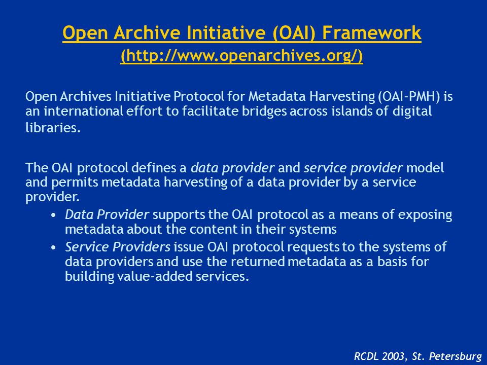 Open Archive Initiative (OAI) Framework (http://www.openarchives.org/) Open Archives Initiative Protocol for Metadata Harvesting (OAI-PMH) is an international effort to facilitate bridges across islands of digital libraries.