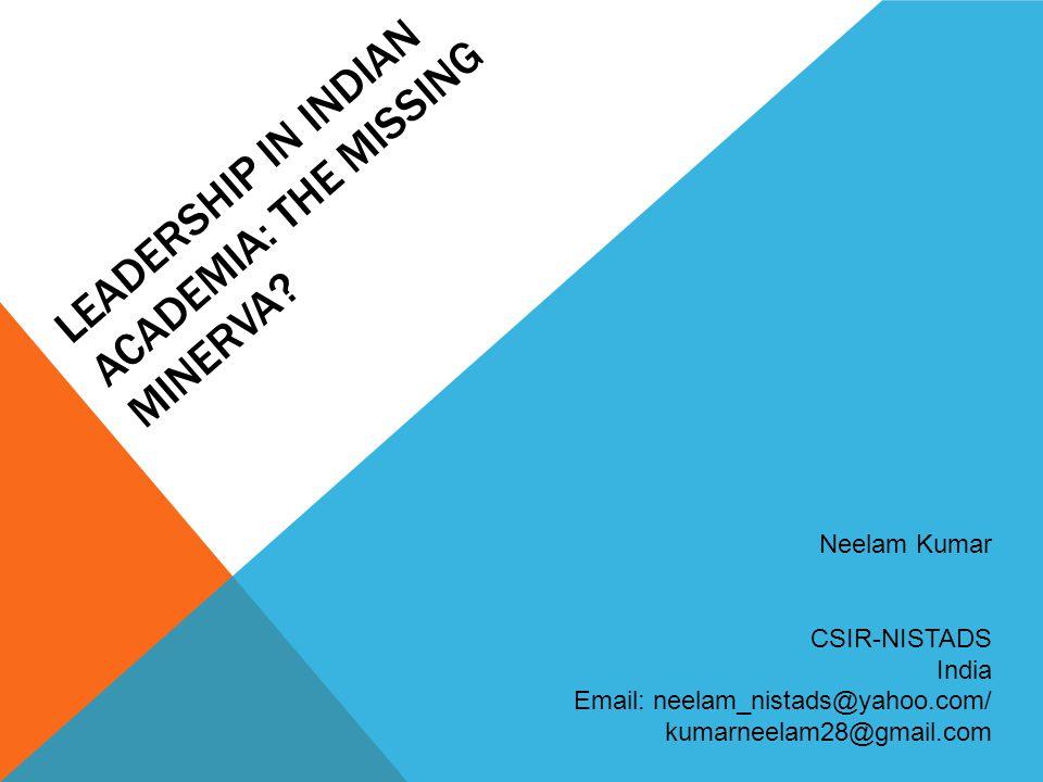 LEADERSHIP IN INDIAN ACADEMIA: THE MISSING MINERVA? Neelam Kumar CSIR-NISTADS India Email: neelam_nistads@yahoo.com/ kumarneelam28@gmail.com