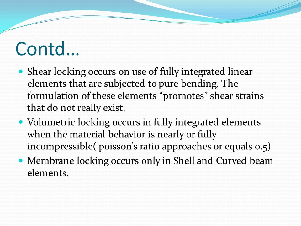 ABAQUS SOLUTION Abaqus has got the following element technologies to overcome locking: Reduced integration(C3D8R) incompatible modes(C3D8I) C3D8 element has default setting as reduced integration.
