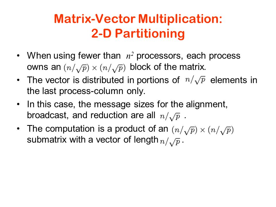 Matrix-Vector Multiplication: 2-D Partitioning When using fewer than n 2 processors, each process owns an block of the matrix.