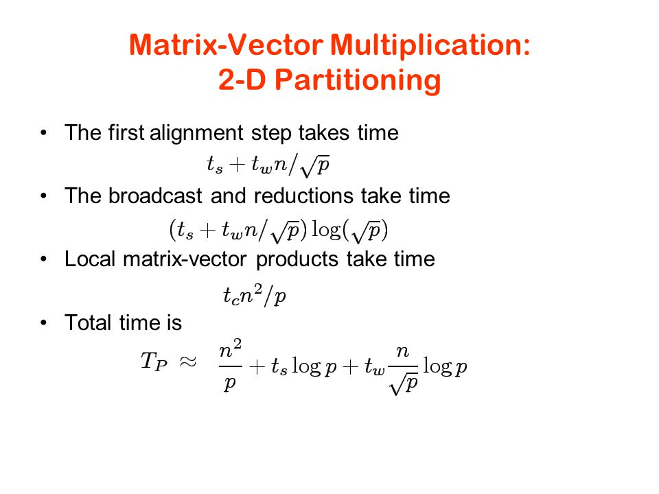 Matrix-Vector Multiplication: 2-D Partitioning The first alignment step takes time The broadcast and reductions take time Local matrix-vector products take time Total time is
