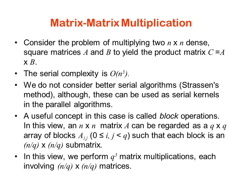 Matrix-Matrix Multiplication Consider the problem of multiplying two n x n dense, square matrices A and B to yield the product matrix C = A x B.