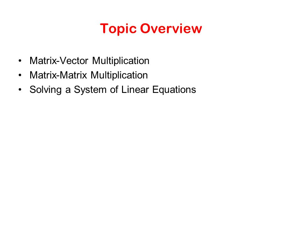 Topic Overview Matrix-Vector Multiplication Matrix-Matrix Multiplication Solving a System of Linear Equations