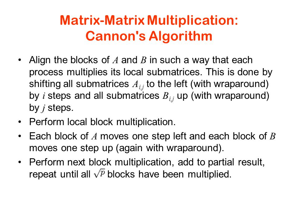 Matrix-Matrix Multiplication: Cannon s Algorithm Align the blocks of A and B in such a way that each process multiplies its local submatrices.