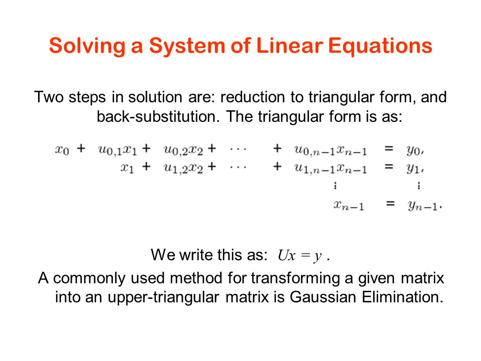 Solving a System of Linear Equations Two steps in solution are: reduction to triangular form, and back-substitution.