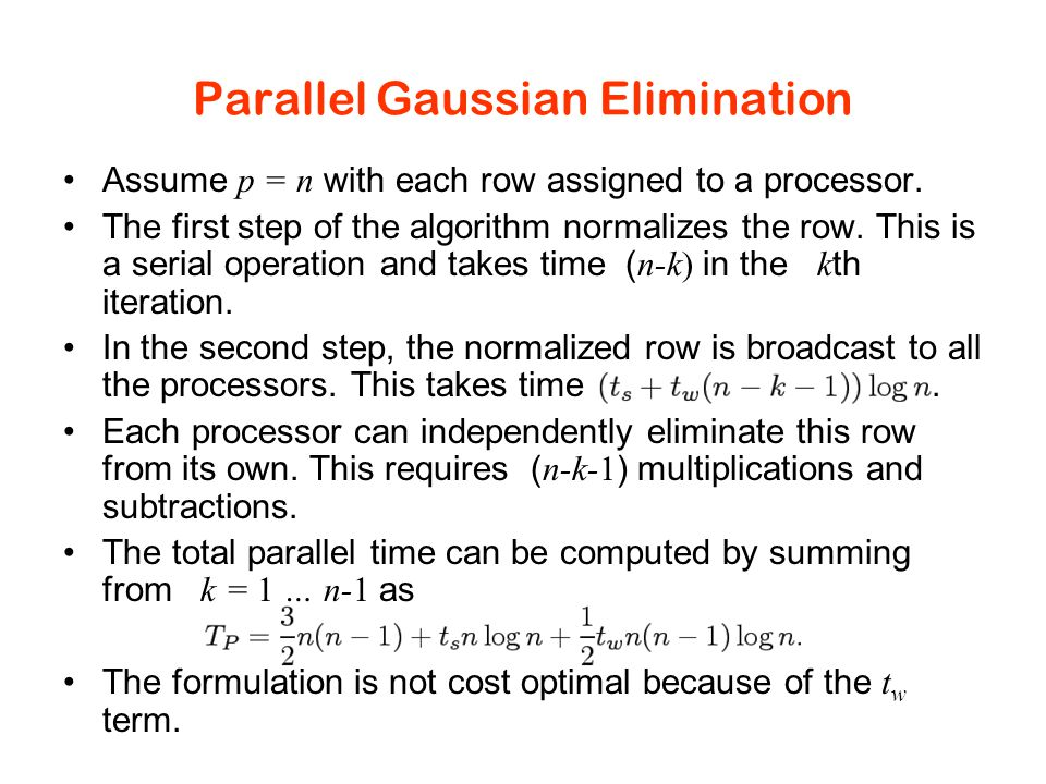 Parallel Gaussian Elimination Assume p = n with each row assigned to a processor.