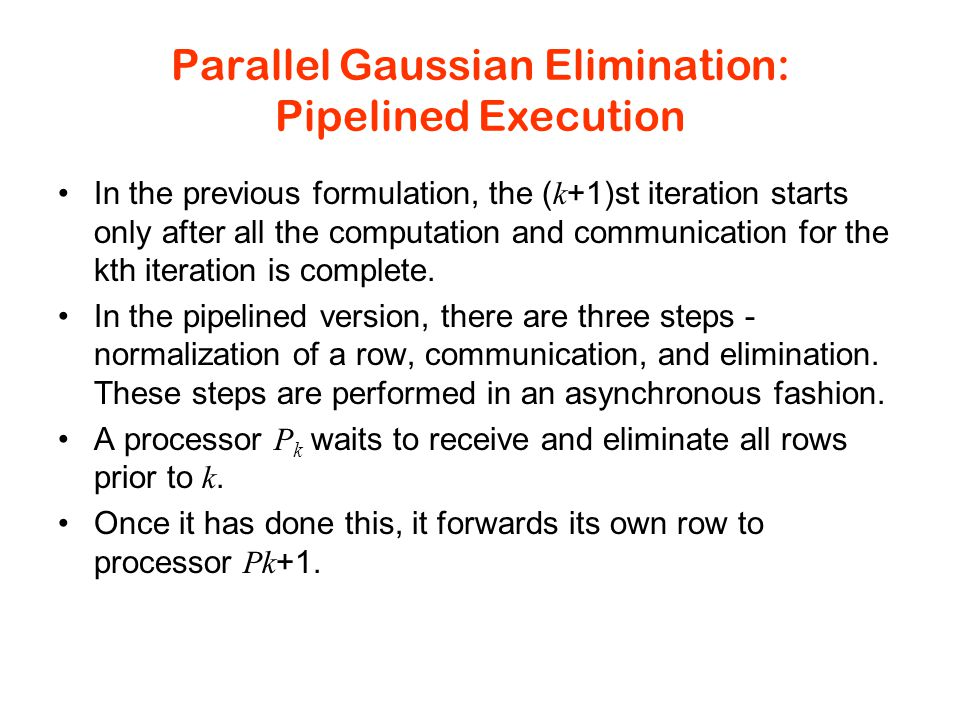 Parallel Gaussian Elimination: Pipelined Execution In the previous formulation, the ( k +1)st iteration starts only after all the computation and communication for the kth iteration is complete.