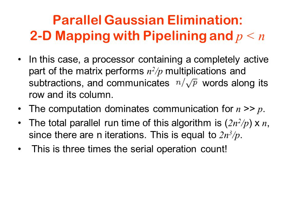 Parallel Gaussian Elimination: 2-D Mapping with Pipelining and p < n In this case, a processor containing a completely active part of the matrix performs n 2 /p multiplications and subtractions, and communicates words along its row and its column.