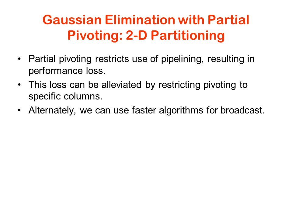 Gaussian Elimination with Partial Pivoting: 2-D Partitioning Partial pivoting restricts use of pipelining, resulting in performance loss.