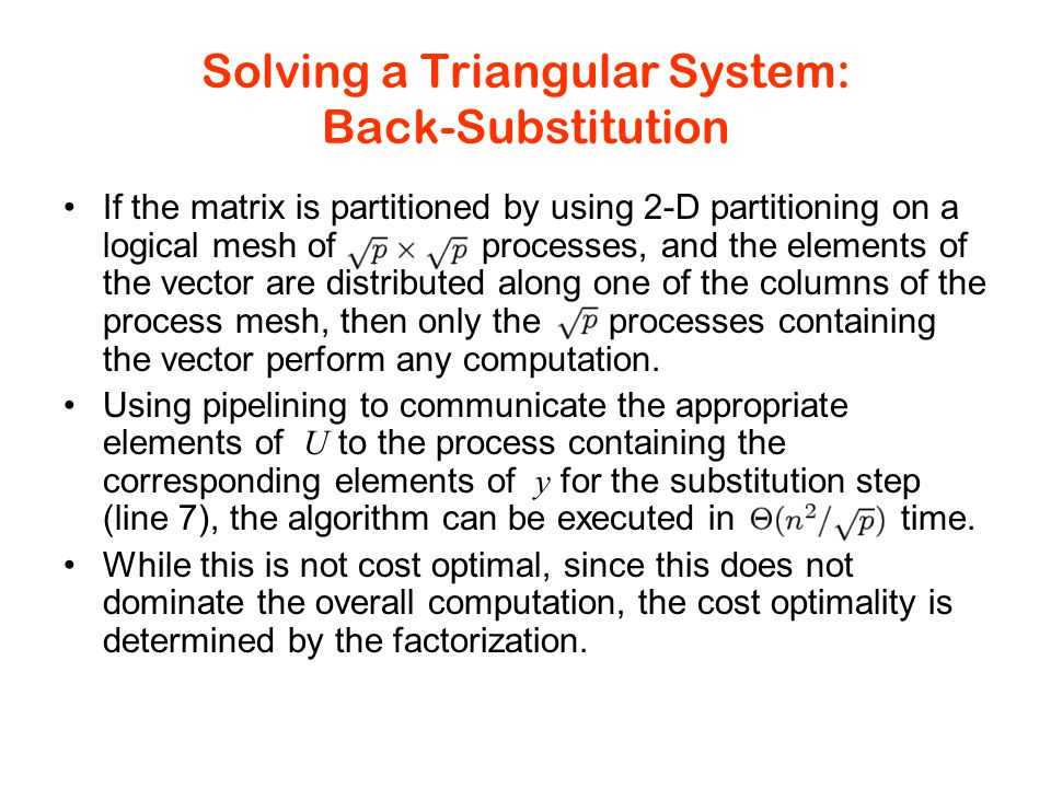 Solving a Triangular System: Back-Substitution If the matrix is partitioned by using 2-D partitioning on a logical mesh of processes, and the elements of the vector are distributed along one of the columns of the process mesh, then only the processes containing the vector perform any computation.