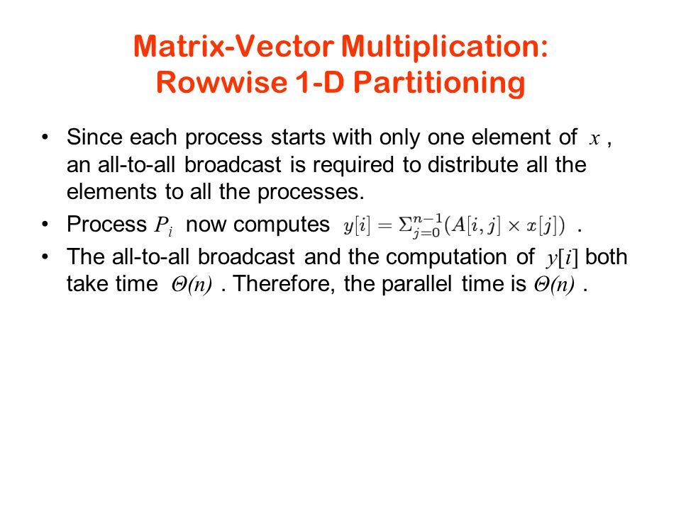 Matrix-Vector Multiplication: Rowwise 1-D Partitioning Since each process starts with only one element of x, an all-to-all broadcast is required to distribute all the elements to all the processes.