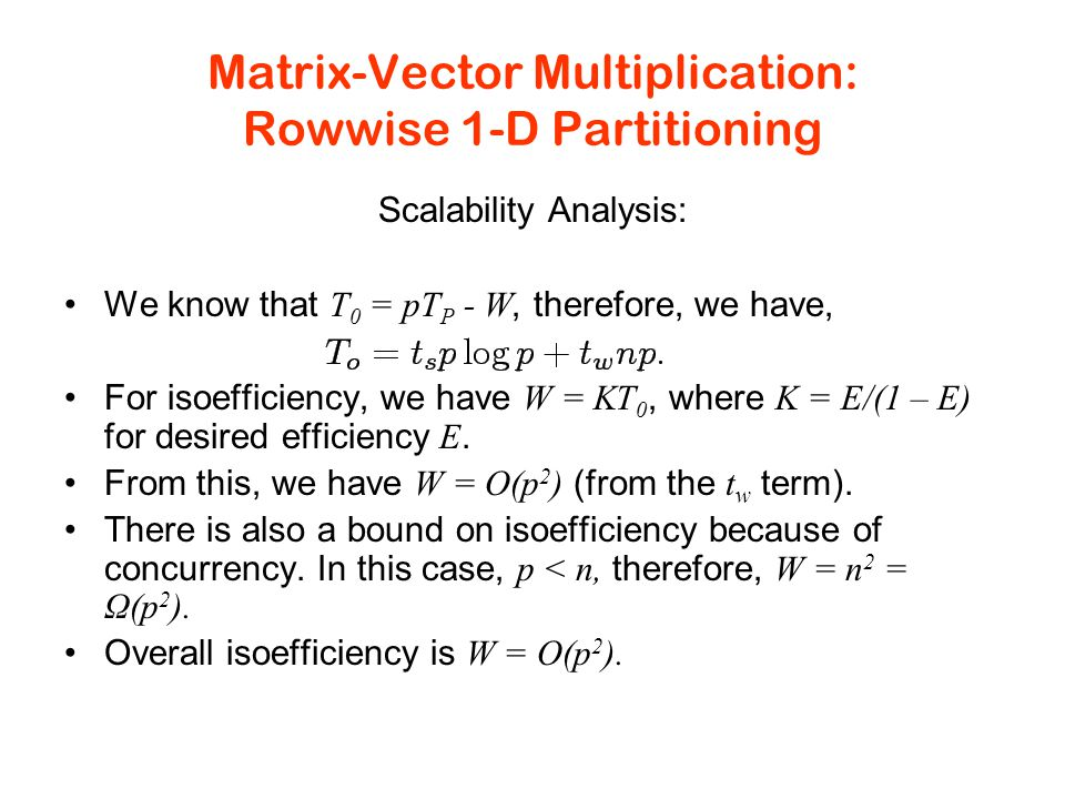 Matrix-Vector Multiplication: Rowwise 1-D Partitioning Scalability Analysis: We know that T 0 = pT P - W, therefore, we have, For isoefficiency, we have W = KT 0, where K = E/(1 – E) for desired efficiency E.
