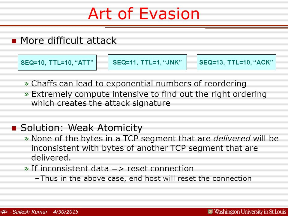6 - Sailesh Kumar - 4/30/2015 Art of Evasion n More difficult attack »Chaffs can lead to exponential numbers of reordering »Extremely compute intensive to find out the right ordering which creates the attack signature n Solution: Weak Atomicity »None of the bytes in a TCP segment that are delivered will be inconsistent with bytes of another TCP segment that are delivered.