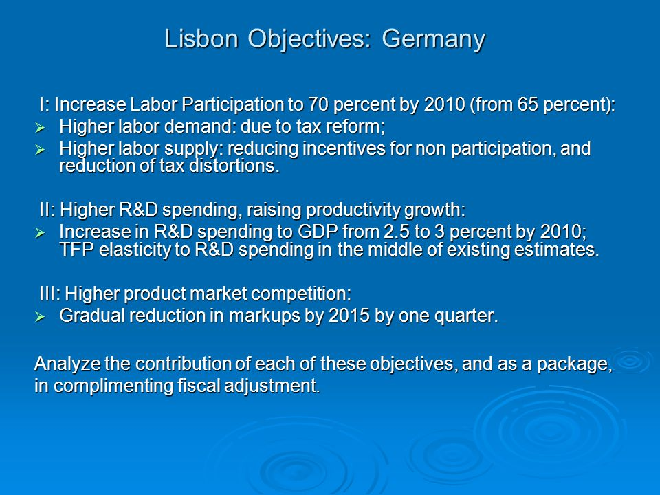 Lisbon Objectives: Germany I: Increase Labor Participation to 70 percent by 2010 (from 65 percent): I: Increase Labor Participation to 70 percent by 2010 (from 65 percent):  Higher labor demand: due to tax reform;  Higher labor supply: reducing incentives for non participation, and reduction of tax distortions.