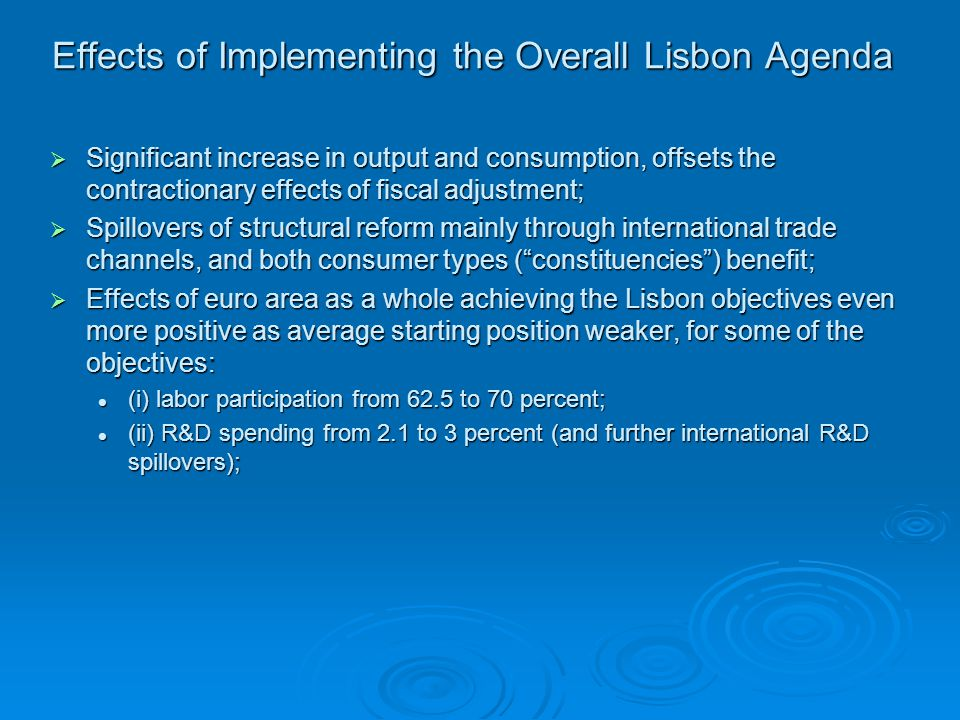 Effects of Implementing the Overall Lisbon Agenda  Significant increase in output and consumption, offsets the contractionary effects of fiscal adjustment;  Spillovers of structural reform mainly through international trade channels, and both consumer types ( constituencies ) benefit;  Effects of euro area as a whole achieving the Lisbon objectives even more positive as average starting position weaker, for some of the objectives: (i) labor participation from 62.5 to 70 percent; (i) labor participation from 62.5 to 70 percent; (ii) R&D spending from 2.1 to 3 percent (and further international R&D spillovers); (ii) R&D spending from 2.1 to 3 percent (and further international R&D spillovers);