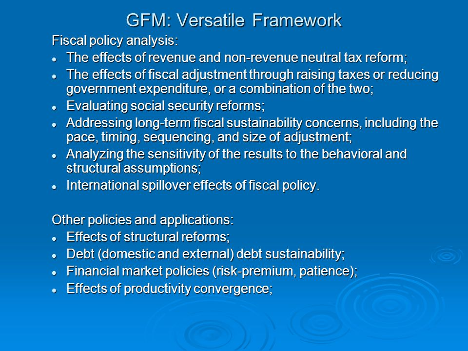 GFM: Versatile Framework Fiscal policy analysis: The effects of revenue and non-revenue neutral tax reform; The effects of revenue and non-revenue neutral tax reform; The effects of fiscal adjustment through raising taxes or reducing government expenditure, or a combination of the two; The effects of fiscal adjustment through raising taxes or reducing government expenditure, or a combination of the two; Evaluating social security reforms; Evaluating social security reforms; Addressing long-term fiscal sustainability concerns, including the pace, timing, sequencing, and size of adjustment; Addressing long-term fiscal sustainability concerns, including the pace, timing, sequencing, and size of adjustment; Analyzing the sensitivity of the results to the behavioral and structural assumptions; Analyzing the sensitivity of the results to the behavioral and structural assumptions; International spillover effects of fiscal policy.