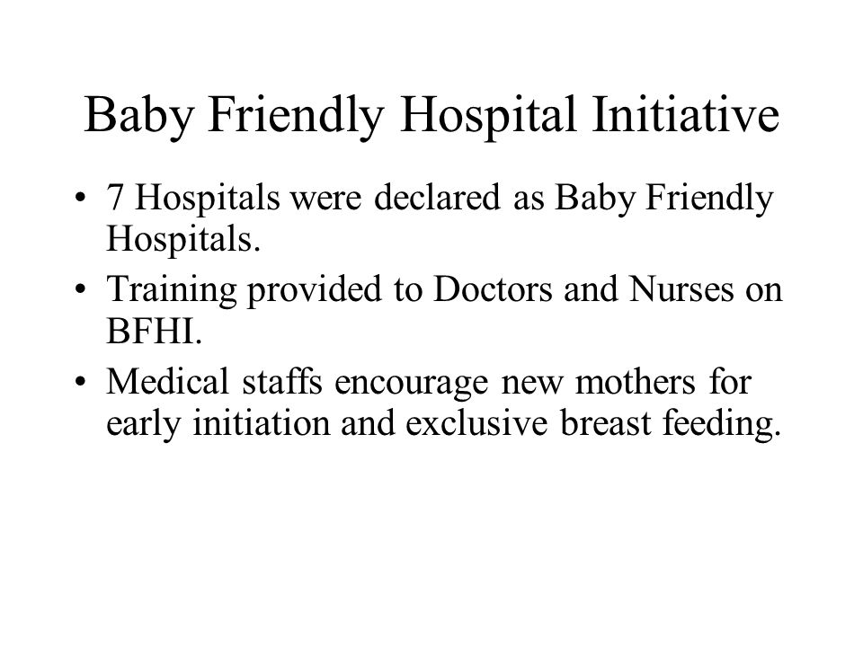Baby Friendly Hospital Initiative 7 Hospitals were declared as Baby Friendly Hospitals. Training provided to Doctors and Nurses on BFHI. Medical staff