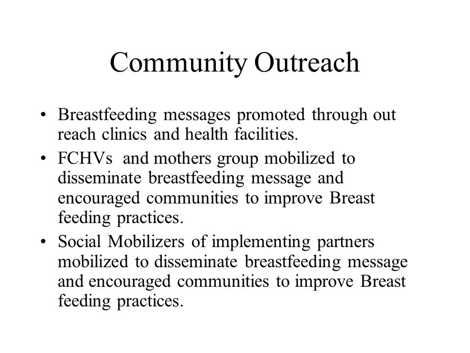 Community Outreach Breastfeeding messages promoted through out reach clinics and health facilities. FCHVs and mothers group mobilized to disseminate b