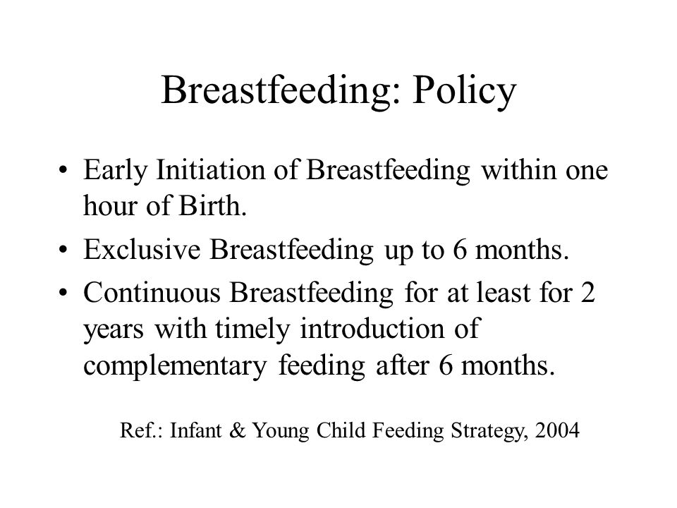 Breastfeeding: Policy Early Initiation of Breastfeeding within one hour of Birth. Exclusive Breastfeeding up to 6 months. Continuous Breastfeeding for