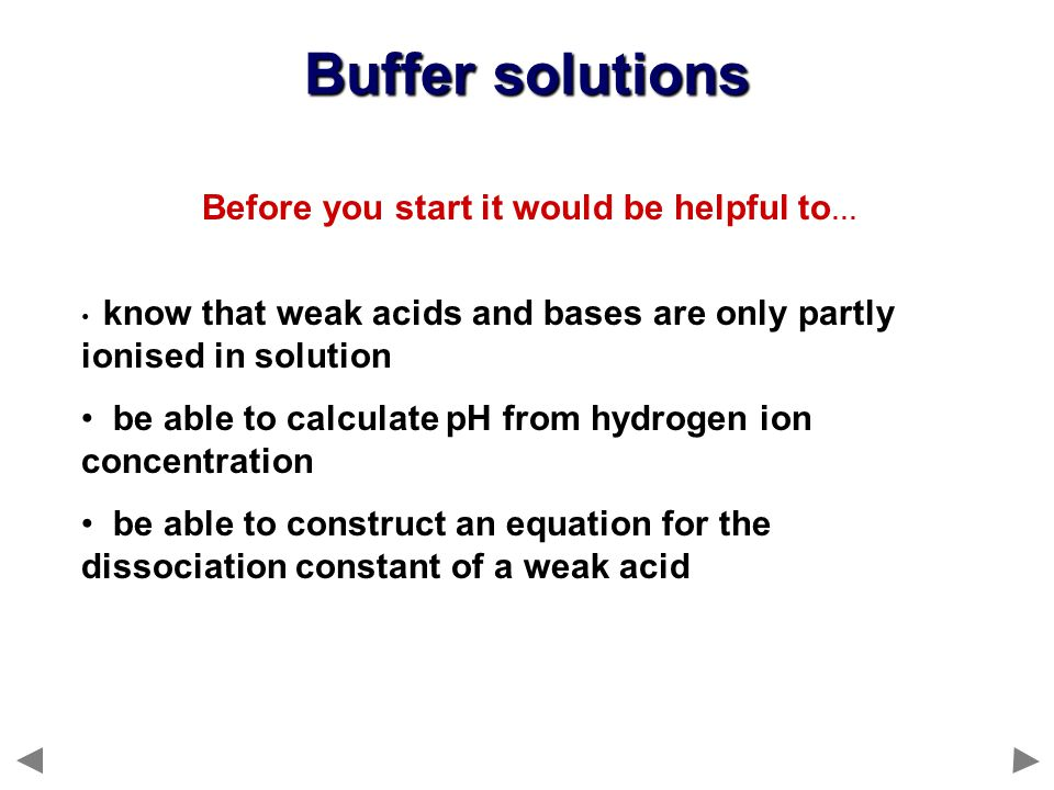 Before you start it would be helpful to … know that weak acids and bases are only partly ionised in solution be able to calculate pH from hydrogen ion concentration be able to construct an equation for the dissociation constant of a weak acid Buffer solutions