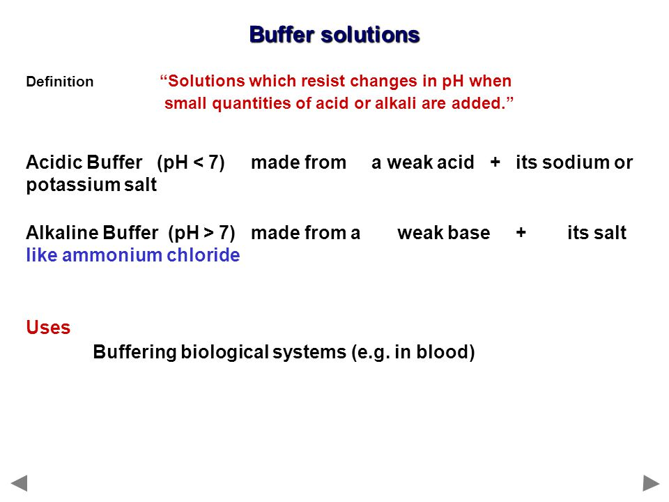 Buffer solutions Acidic Buffer (pH < 7) made from a weak acid + its sodium or potassium salt Alkaline Buffer (pH > 7) made from a weak base + its salt like ammonium chloride Uses Buffering biological systems (e.g.