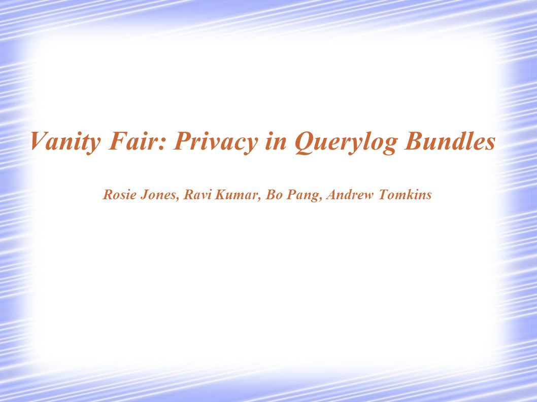 Vanity Fair: Privacy in Querylog Bundles Rosie Jones, Ravi Kumar, Bo Pang, Andrew Tomkins