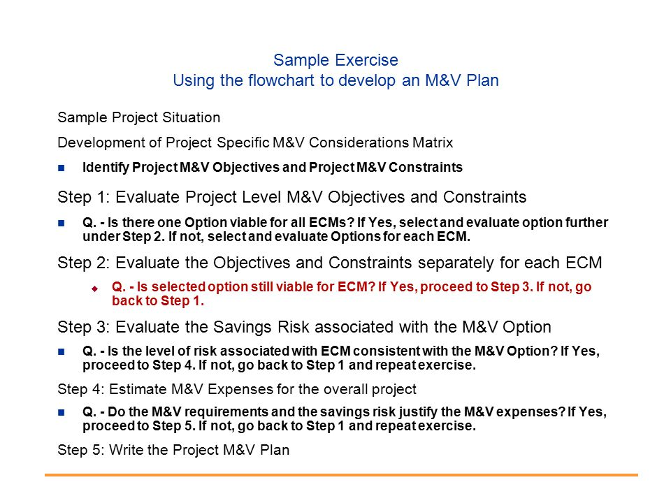 Sample Exercise Using the flowchart to develop an M&V Plan Sample Project Situation Development of Project Specific M&V Considerations Matrix Identify Project M&V Objectives and Project M&V Constraints Step 1: Evaluate Project Level M&V Objectives and Constraints Q.
