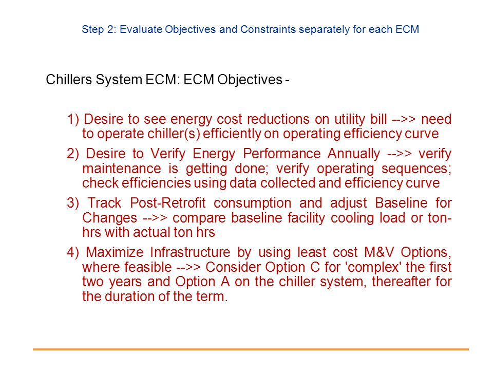 Step 2: Evaluate Objectives and Constraints separately for each ECM Chillers System ECM: ECM Objectives - 1) Desire to see energy cost reductions on utility bill -->> need to operate chiller(s) efficiently on operating efficiency curve 2) Desire to Verify Energy Performance Annually -->> verify maintenance is getting done; verify operating sequences; check efficiencies using data collected and efficiency curve 3) Track Post-Retrofit consumption and adjust Baseline for Changes -->> compare baseline facility cooling load or ton- hrs with actual ton hrs 4) Maximize Infrastructure by using least cost M&V Options, where feasible -->> Consider Option C for complex the first two years and Option A on the chiller system, thereafter for the duration of the term.
