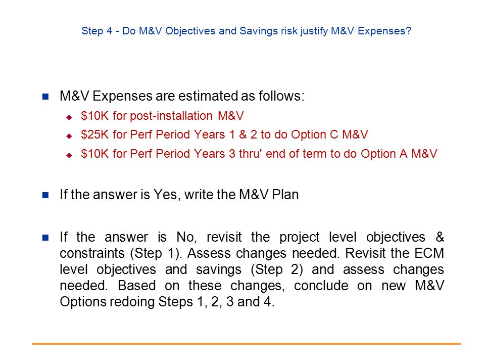 Step 4 - Do M&V Objectives and Savings risk justify M&V Expenses.