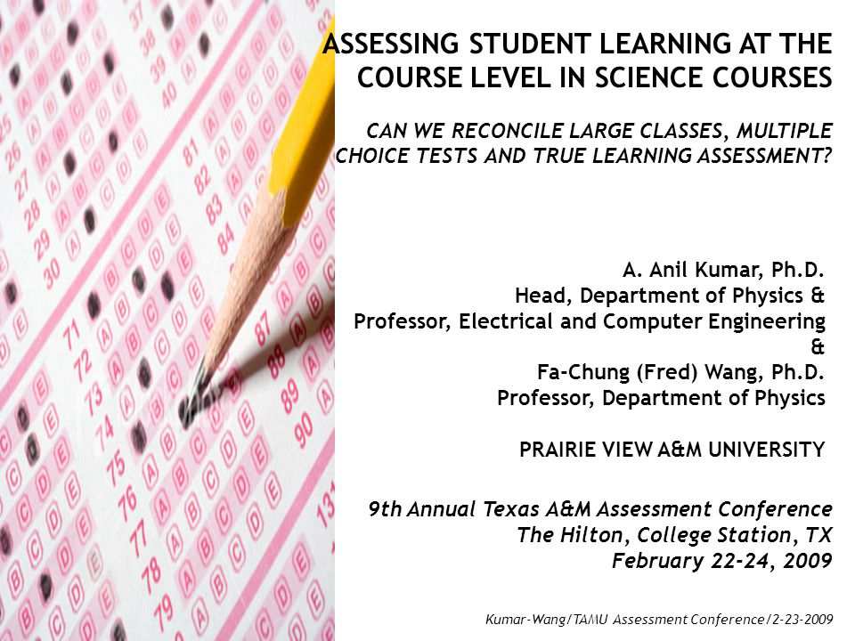 Kumar-Wang/TAMU Assessment Conference/2-23-2009 ASSESSING STUDENT LEARNING AT THE COURSE LEVEL IN SCIENCE COURSES CAN WE RECONCILE LARGE CLASSES, MULTIPLE CHOICE TESTS AND TRUE LEARNING ASSESSMENT.