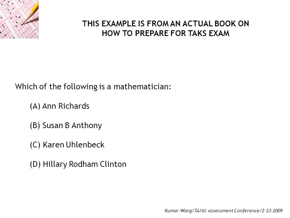 Kumar-Wang/TAMU Assessment Conference/2-23-2009 Which of the following is a mathematician: (A) Ann Richards (B) Susan B Anthony (C) Karen Uhlenbeck (D) Hillary Rodham Clinton THIS EXAMPLE IS FROM AN ACTUAL BOOK ON HOW TO PREPARE FOR TAKS EXAM