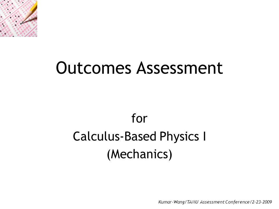 Kumar-Wang/TAMU Assessment Conference/2-23-2009 Outcomes Assessment for Calculus-Based Physics I (Mechanics)