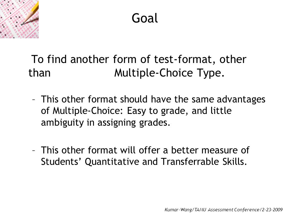 Kumar-Wang/TAMU Assessment Conference/2-23-2009 Goal To find another form of test-format, other than Multiple-Choice Type.
