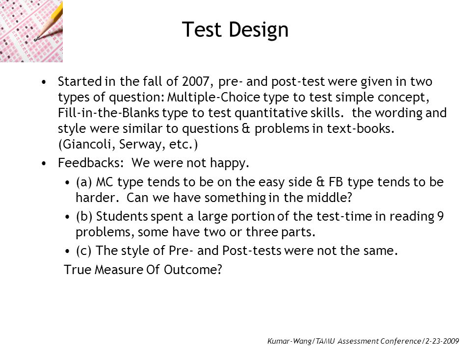 Kumar-Wang/TAMU Assessment Conference/2-23-2009 Test Design Started in the fall of 2007, pre- and post-test were given in two types of question: Multiple-Choice type to test simple concept, Fill-in-the-Blanks type to test quantitative skills.