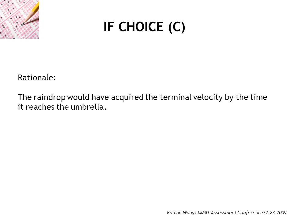 Kumar-Wang/TAMU Assessment Conference/2-23-2009 IF CHOICE (C) Rationale: The raindrop would have acquired the terminal velocity by the time it reaches the umbrella.