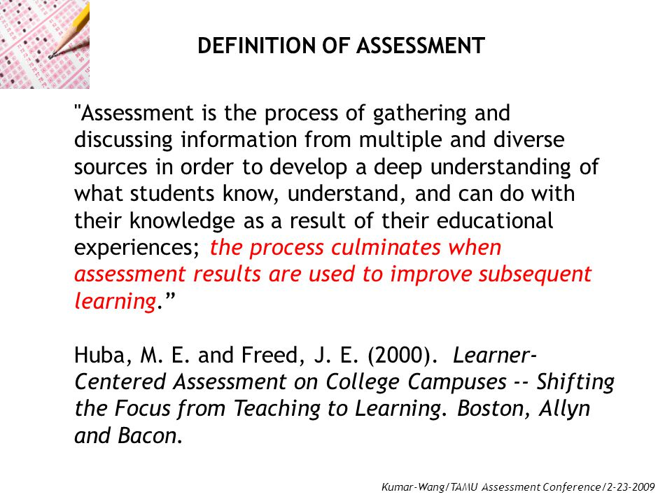 Kumar-Wang/TAMU Assessment Conference/2-23-2009 Assessment is the process of gathering and discussing information from multiple and diverse sources in order to develop a deep understanding of what students know, understand, and can do with their knowledge as a result of their educational experiences; the process culminates when assessment results are used to improve subsequent learning. Huba, M.