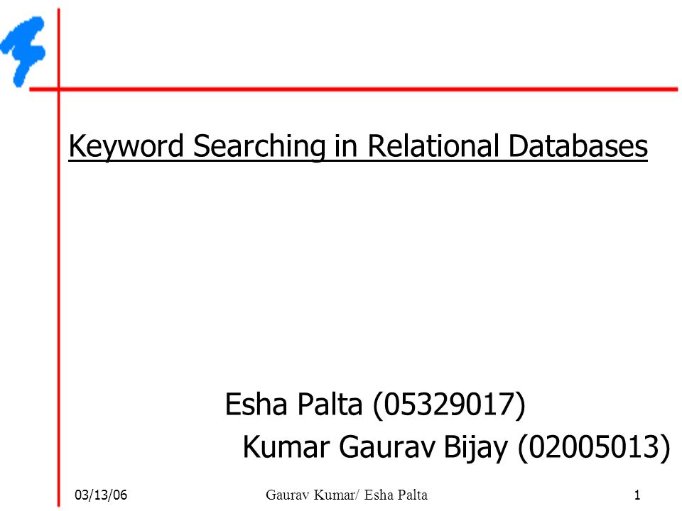 03/13/06 1 Gaurav Kumar/ Esha Palta Keyword Searching in Relational Databases Esha Palta (05329017) Kumar Gaurav Bijay (02005013)
