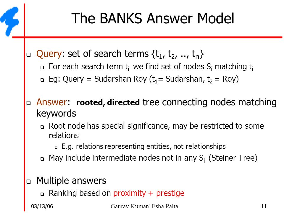 03/13/06 11 Gaurav Kumar/ Esha Palta The BANKS Answer Model  Query: set of search terms {t 1, t 2,.., t n }  For each search term t i we find set of