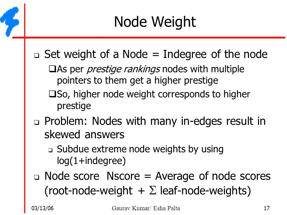 03/13/06 17 Gaurav Kumar/ Esha Palta Node Weight  Set weight of a Node = Indegree of the node  As per prestige rankings nodes with multiple pointers