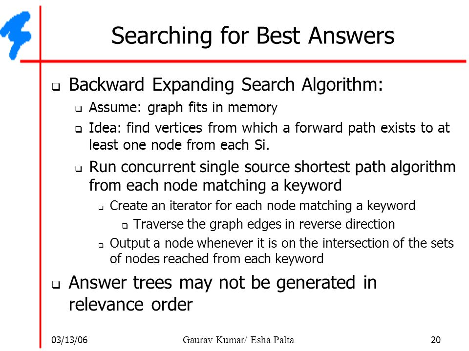 03/13/06 20 Gaurav Kumar/ Esha Palta Searching for Best Answers  Backward Expanding Search Algorithm:  Assume: graph fits in memor y  Idea: find ve