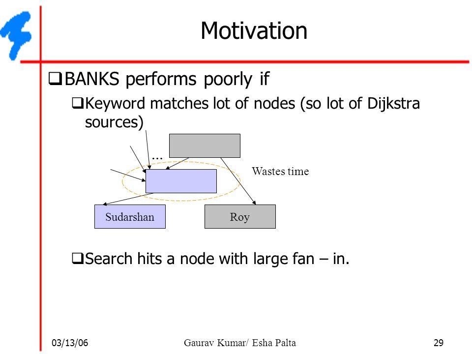 03/13/06 29 Gaurav Kumar/ Esha Palta Motivation  BANKS performs poorly if  Keyword matches lot of nodes (so lot of Dijkstra sources)  Search hits a