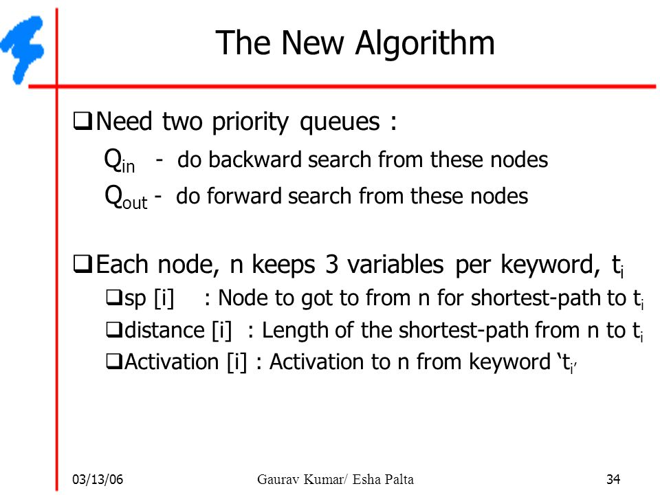 03/13/06 34 Gaurav Kumar/ Esha Palta The New Algorithm  Need two priority queues : Q in - do backward search from these nodes Q out - do forward sear