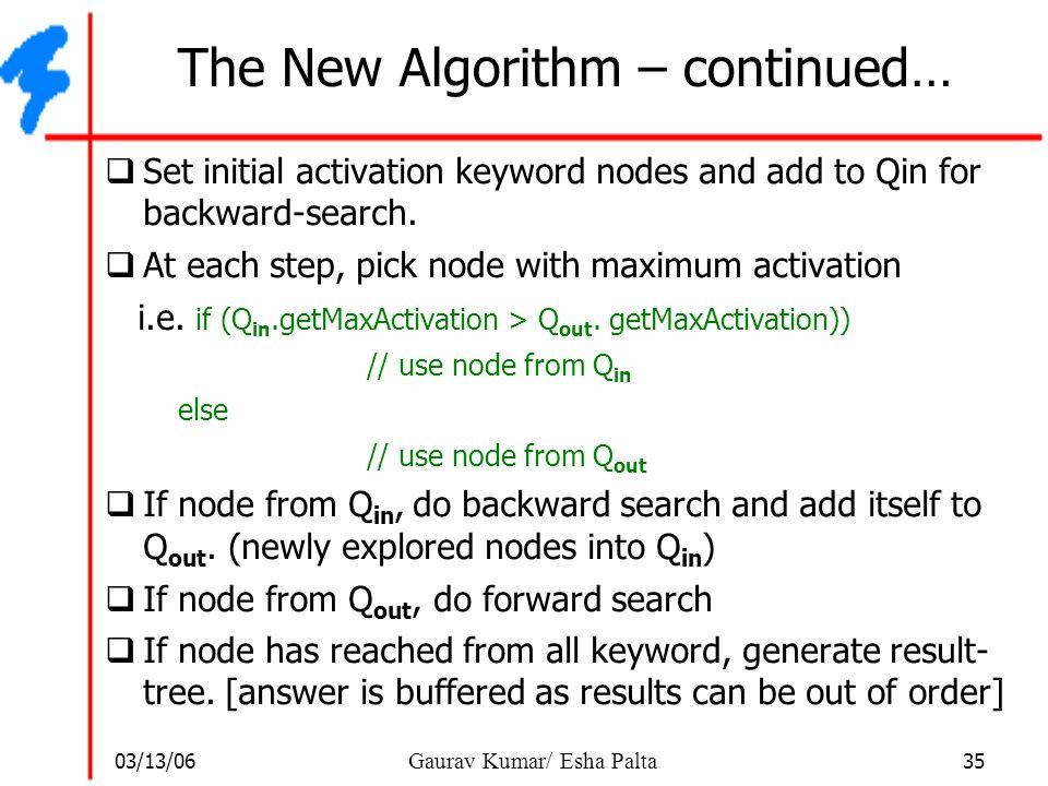 03/13/06 35 Gaurav Kumar/ Esha Palta The New Algorithm – continued…  Set initial activation keyword nodes and add to Qin for backward-search.  At ea