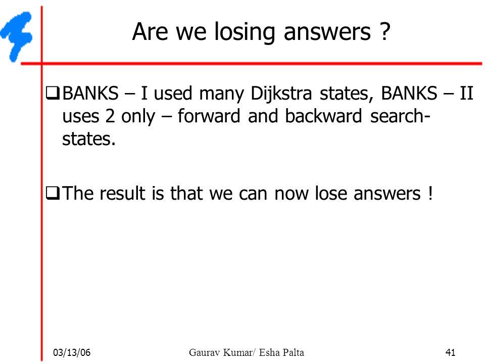 03/13/06 41 Gaurav Kumar/ Esha Palta Are we losing answers ?  BANKS – I used many Dijkstra states, BANKS – II uses 2 only – forward and backward sear