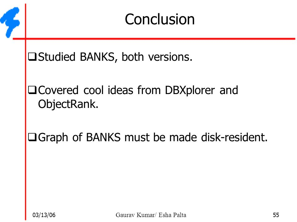 03/13/06 55 Gaurav Kumar/ Esha Palta Conclusion  Studied BANKS, both versions.  Covered cool ideas from DBXplorer and ObjectRank.  Graph of BANKS m