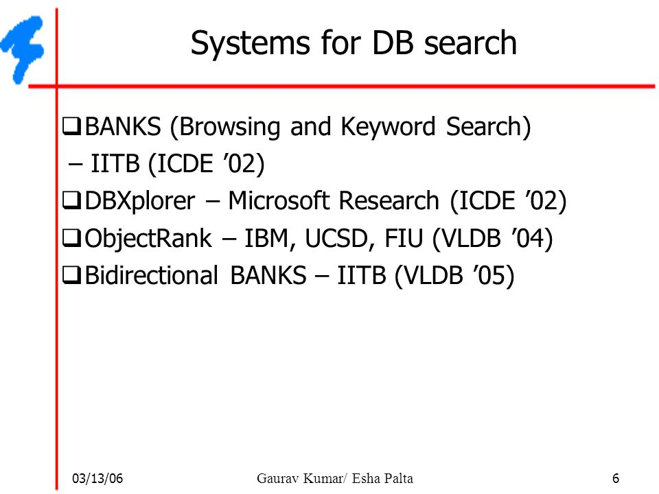 03/13/06 7 Gaurav Kumar/ Esha Palta Systems for DB search  BANKS (Browsing and Keyword Search) – IITB (ICDE '02)  DBXplorer – Microsoft Research (ICDE '02)  ObjectRank – IBM, UCSD, FIU (VLDB '04)  Bidirectional BANKS – IITB (VLDB '05) will cover in depth