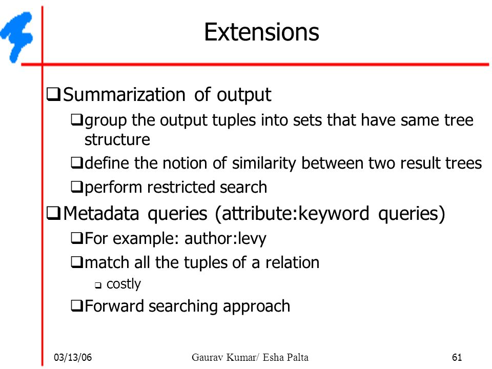 03/13/06 61 Gaurav Kumar/ Esha Palta Extensions  Summarization of output  group the output tuples into sets that have same tree structure  define t